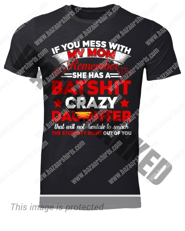 If You Mess With My Mom Remember She Has A Batshit Crazy Daughter That Will Not Hesitate To Smack The Stupidity Right Out Of You classic men shirt