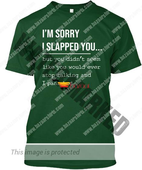 I'm sorry I slapped you but you didn't seem like you shirt