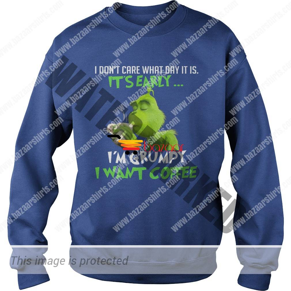 Grinch I don't care what day it is it's early I'm grumpy I want coffee sweatshirt