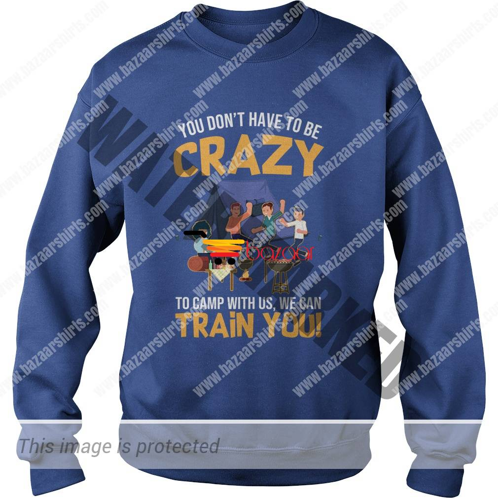 You don't have to be crazy to live to camp with us we can train you sweatshirt