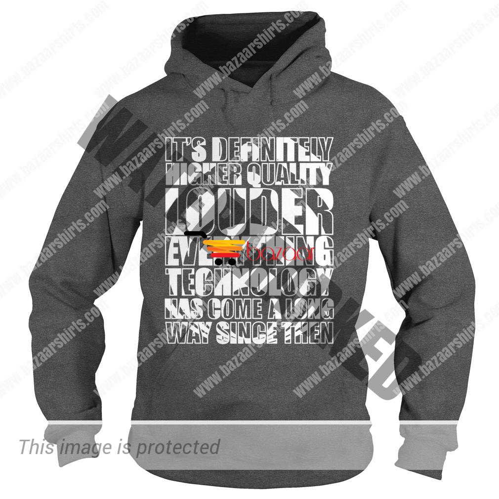 it's definitely higher quality louder everything technology has come a long way since then hoodie