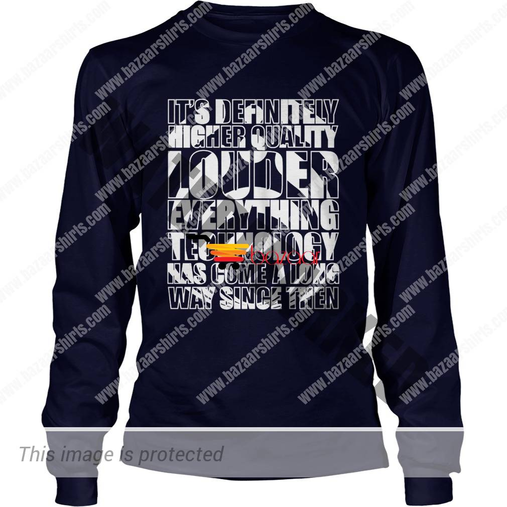it's definitely higher quality louder everything technology has come a long way since then longsleeve tee