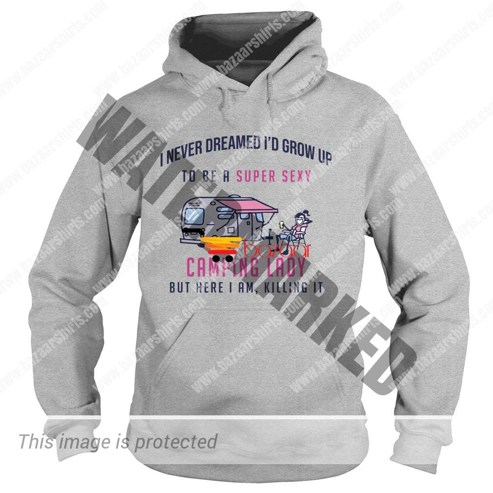 I never dreamed i'd grow up to be a super sexy camping lady hoodie